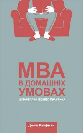 Джош Кауфман. MBA в домашніх умовах. Шпаргалки бізнес-практика