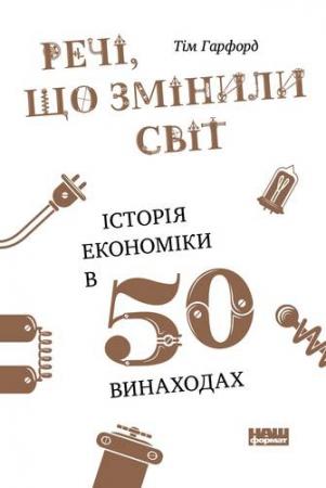 Тім Гарфорд. Речі, що змінили світ. Історія економіки в 50 винаходах